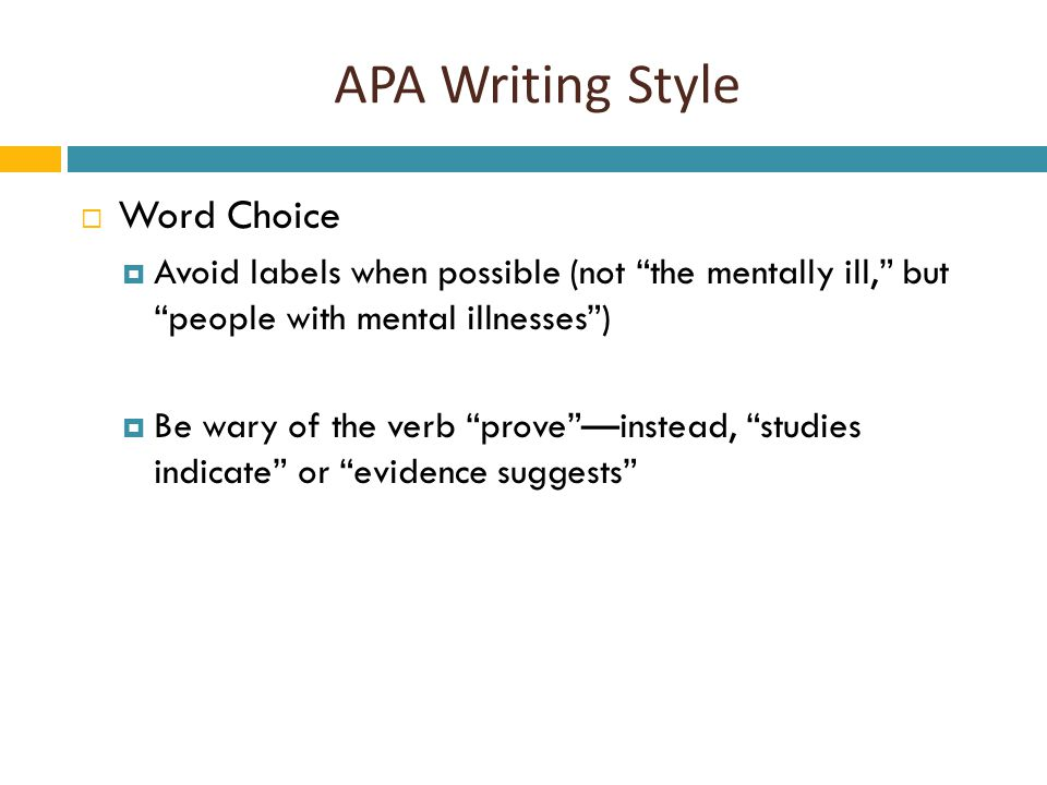 APA Writing Style  Word Choice  Avoid labels when possible (not the mentally ill, but people with mental illnesses )  Be wary of the verb prove —instead, studies indicate or evidence suggests