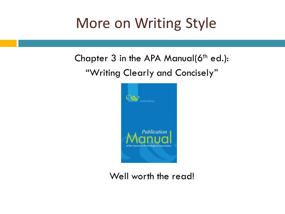 More on Writing Style Chapter 3 in the APA Manual(6 th ed.): Writing Clearly and Concisely Well worth the read!
