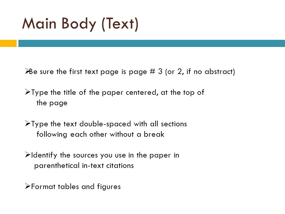 Main Body (Text)  Be sure the first text page is page # 3 (or 2, if no abstract)  Type the title of the paper centered, at the top of the page  Type the text double-spaced with all sections following each other without a break  Identify the sources you use in the paper in parenthetical in-text citations  Format tables and figures