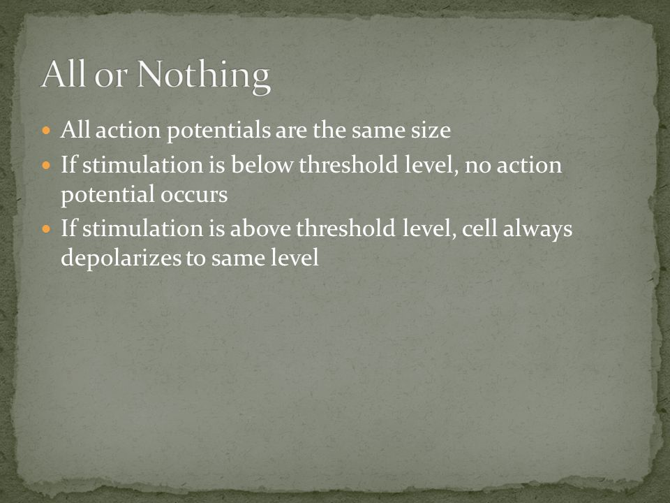 All action potentials are the same size If stimulation is below threshold level, no action potential occurs If stimulation is above threshold level, c