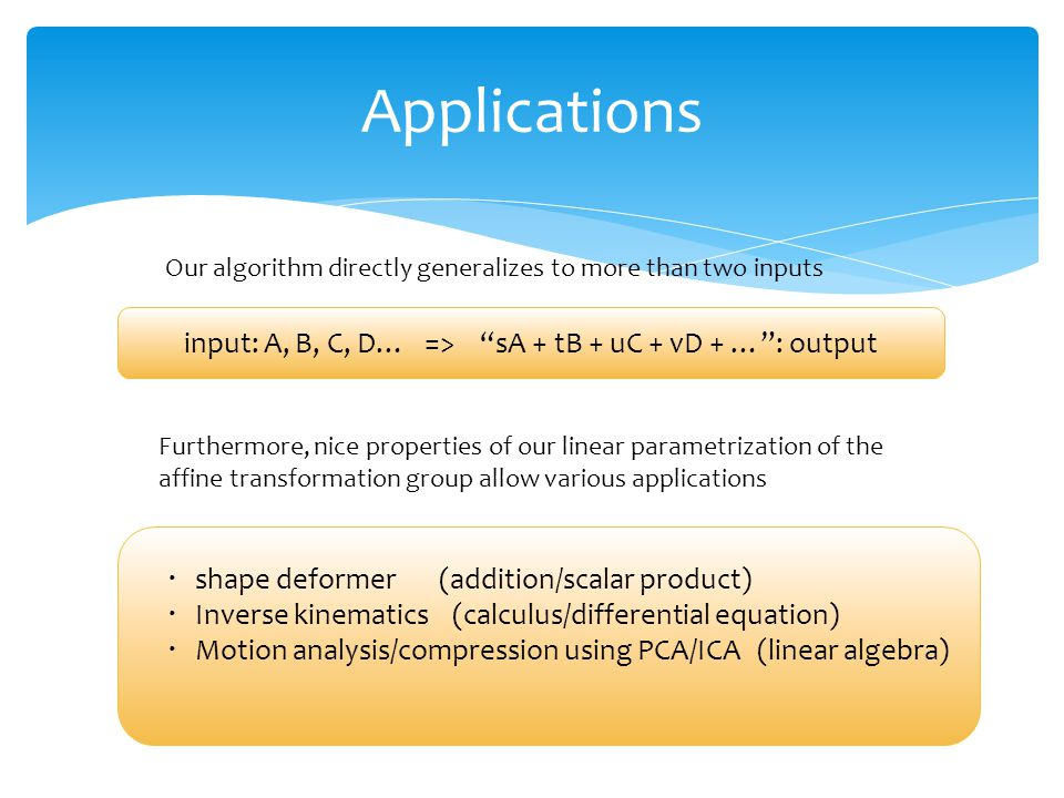 Applications input: A, B, C, D… => sA + tB + uC + vD + … : output Our algorithm directly generalizes to more than two inputs Furthermore, nice properties of our linear parametrization of the affine transformation group allow various applications ・ shape deformer (addition/scalar product) ・ Inverse kinematics (calculus/differential equation) ・ Motion analysis/compression using PCA/ICA (linear algebra)