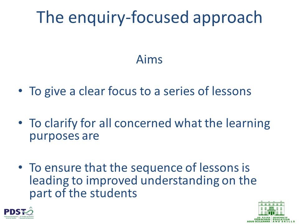 The enquiry-focused approach Aims To give a clear focus to a series of lessons To clarify for all concerned what the learning purposes are To ensure that the sequence of lessons is leading to improved understanding on the part of the students