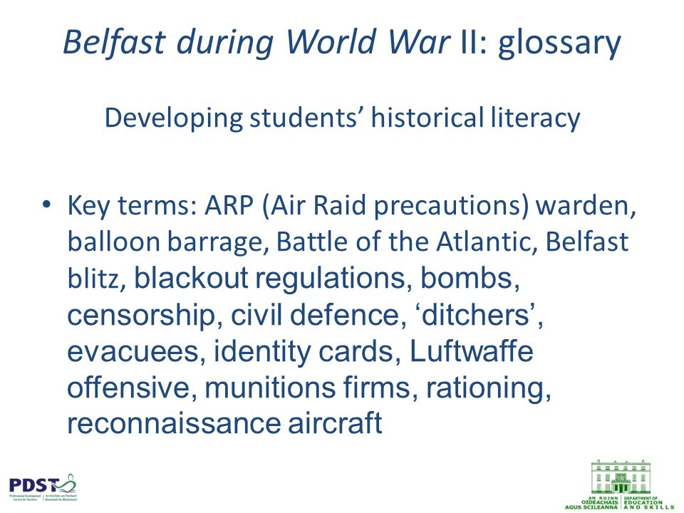 Belfast during World War II: glossary Developing students' historical literacy Key terms: ARP (Air Raid precautions) warden, balloon barrage, Battle of the Atlantic, Belfast blitz, blackout regulations, bombs, censorship, civil defence, 'ditchers', evacuees, identity cards, Luftwaffe offensive, munitions firms, rationing, reconnaissance aircraft