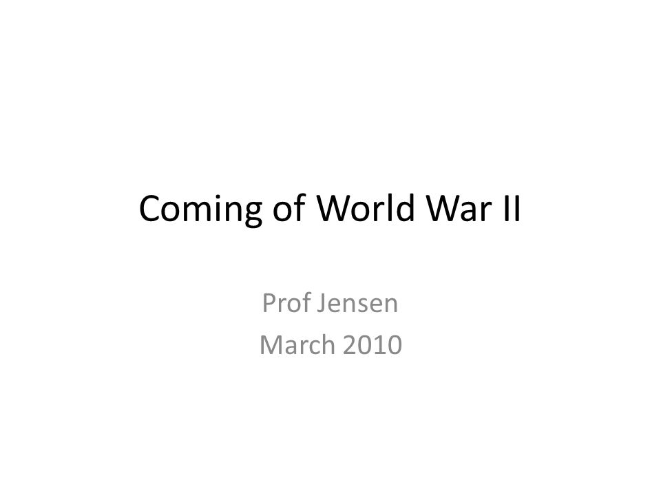 Coming of World War II Prof Jensen March 2010