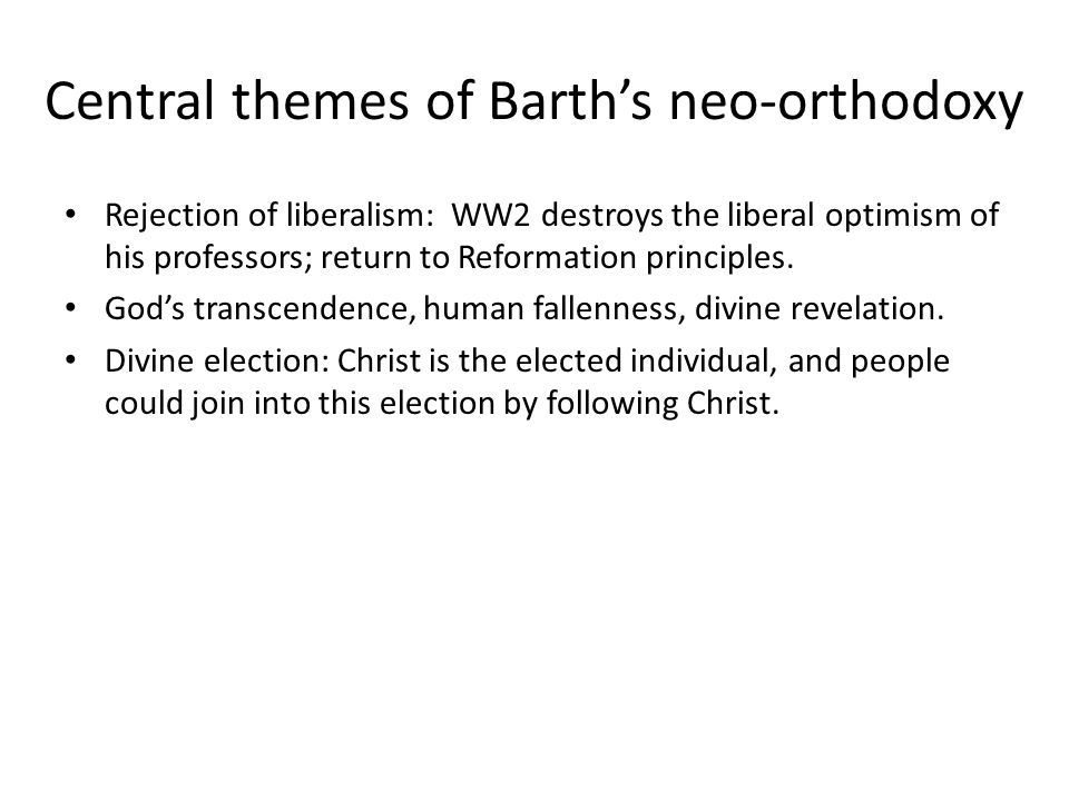 Central themes of Barth's neo-orthodoxy Rejection of liberalism: WW2 destroys the liberal optimism of his professors; return to Reformation principles.