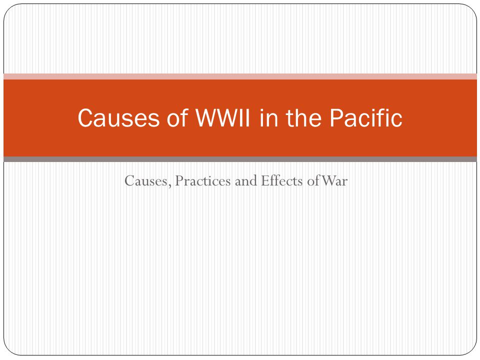 Causes, Practices and Effects of War Causes of WWII in the Pacific