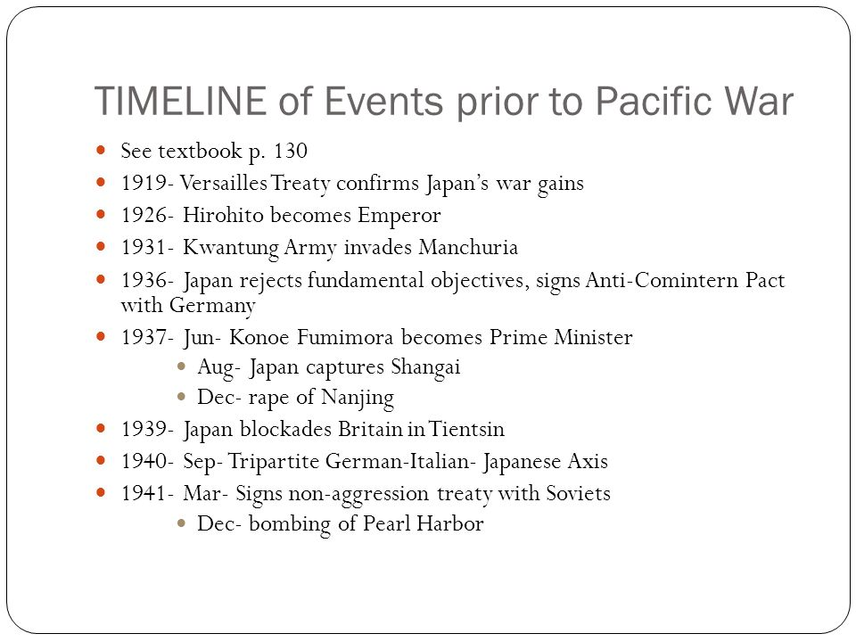 TIMELINE of Events prior to Pacific War See textbook p. 130 1919- Versailles Treaty confirms Japan's war gains 1926- Hirohito becomes Emperor 1931- Kw