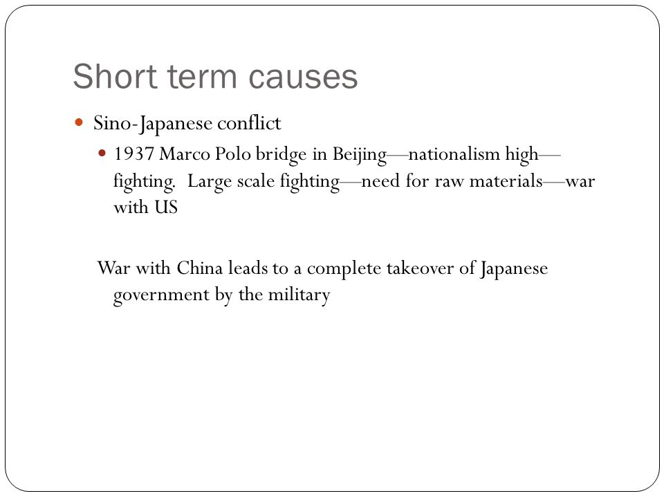 Short term causes Sino-Japanese conflict 1937 Marco Polo bridge in Beijing—nationalism high— fighting. Large scale fighting—need for raw materials—war