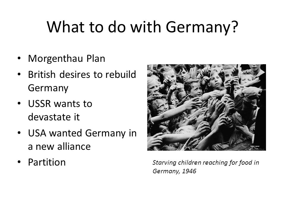 What to do with Germany? Morgenthau Plan British desires to rebuild Germany USSR wants to devastate it USA wanted Germany in a new alliance Partition