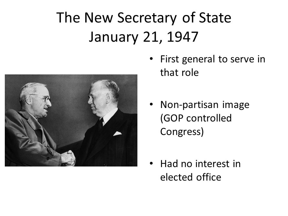 The New Secretary of State January 21, 1947 First general to serve in that role Non-partisan image (GOP controlled Congress) Had no interest in electe