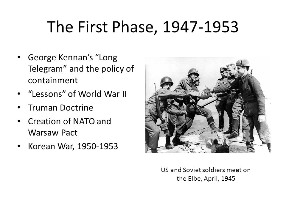 "The First Phase, 1947-1953 George Kennan's ""Long Telegram"" and the policy of containment ""Lessons"" of World War II Truman Doctrine Creation of NATO an"