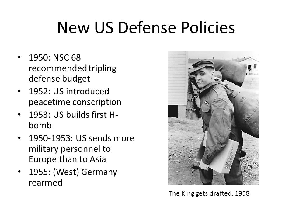 New US Defense Policies 1950: NSC 68 recommended tripling defense budget 1952: US introduced peacetime conscription 1953: US builds first H- bomb 1950-1953: US sends more military personnel to Europe than to Asia 1955: (West) Germany rearmed The King gets drafted, 1958