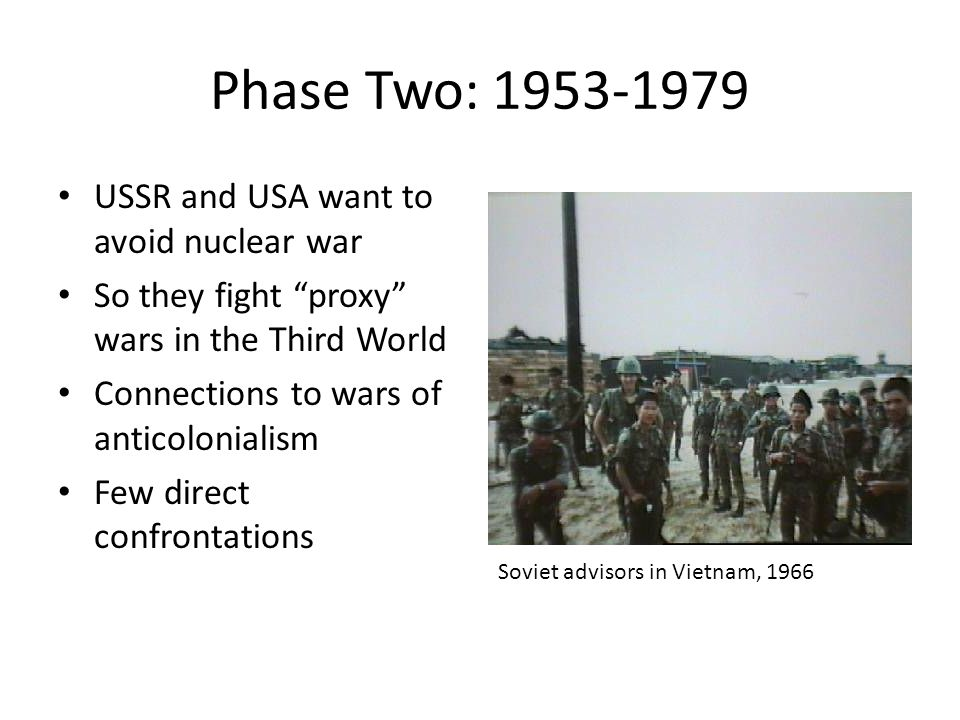Phase Two: 1953-1979 USSR and USA want to avoid nuclear war So they fight proxy wars in the Third World Connections to wars of anticolonialism Few direct confrontations Soviet advisors in Vietnam, 1966