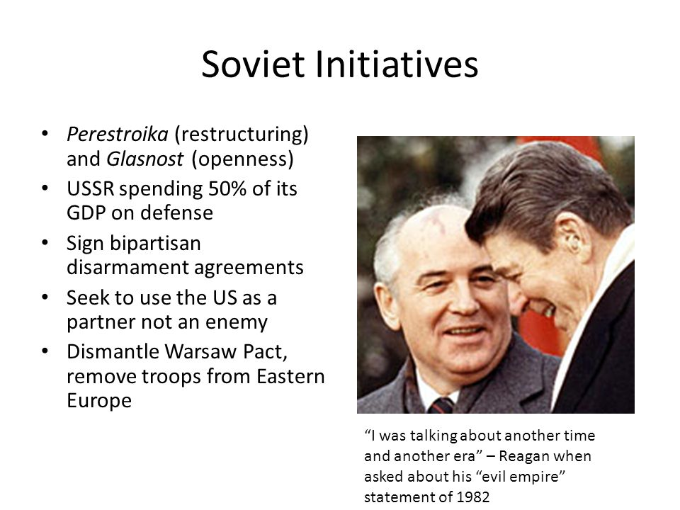 Soviet Initiatives Perestroika (restructuring) and Glasnost (openness) USSR spending 50% of its GDP on defense Sign bipartisan disarmament agreements Seek to use the US as a partner not an enemy Dismantle Warsaw Pact, remove troops from Eastern Europe I was talking about another time and another era – Reagan when asked about his evil empire statement of 1982