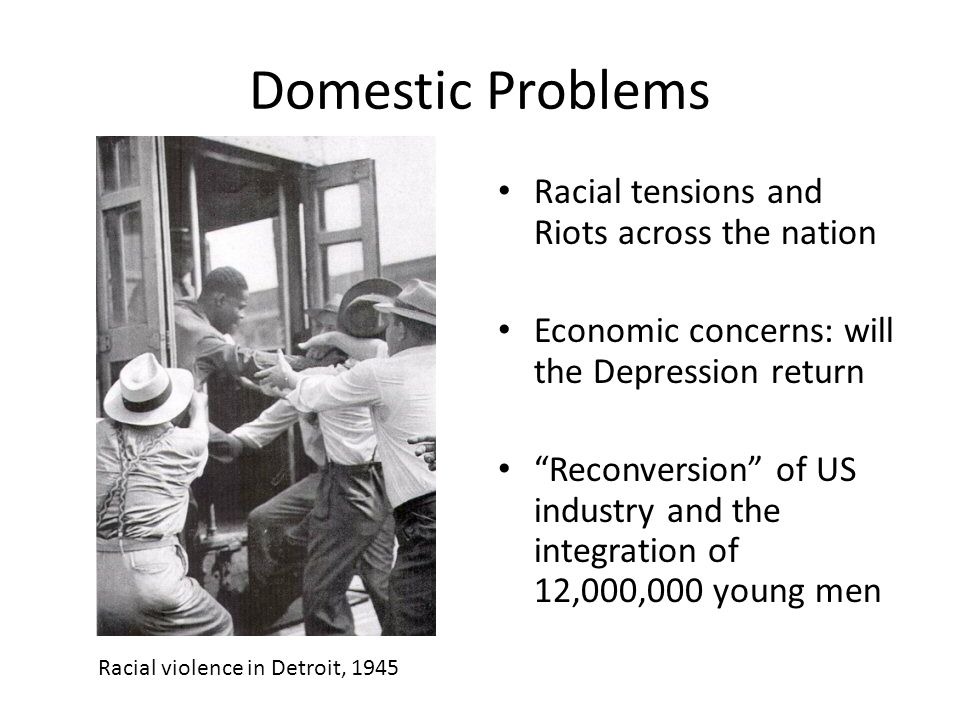 Domestic Problems Racial tensions and Riots across the nation Economic concerns: will the Depression return Reconversion of US industry and the integration of 12,000,000 young men Racial violence in Detroit, 1945