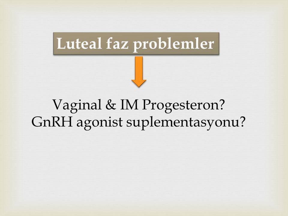 Luteal faz problemler Vaginal & IM Progesteron? GnRH agonist suplementasyonu?