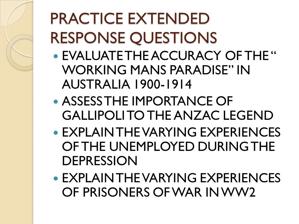 PRACTICE EXTENDED RESPONSE QUESTIONS EVALUATE THE ACCURACY OF THE WORKING MANS PARADISE IN AUSTRALIA 1900-1914 ASSESS THE IMPORTANCE OF GALLIPOLI TO THE ANZAC LEGEND EXPLAIN THE VARYING EXPERIENCES OF THE UNEMPLOYED DURING THE DEPRESSION EXPLAIN THE VARYING EXPERIENCES OF PRISONERS OF WAR IN WW2