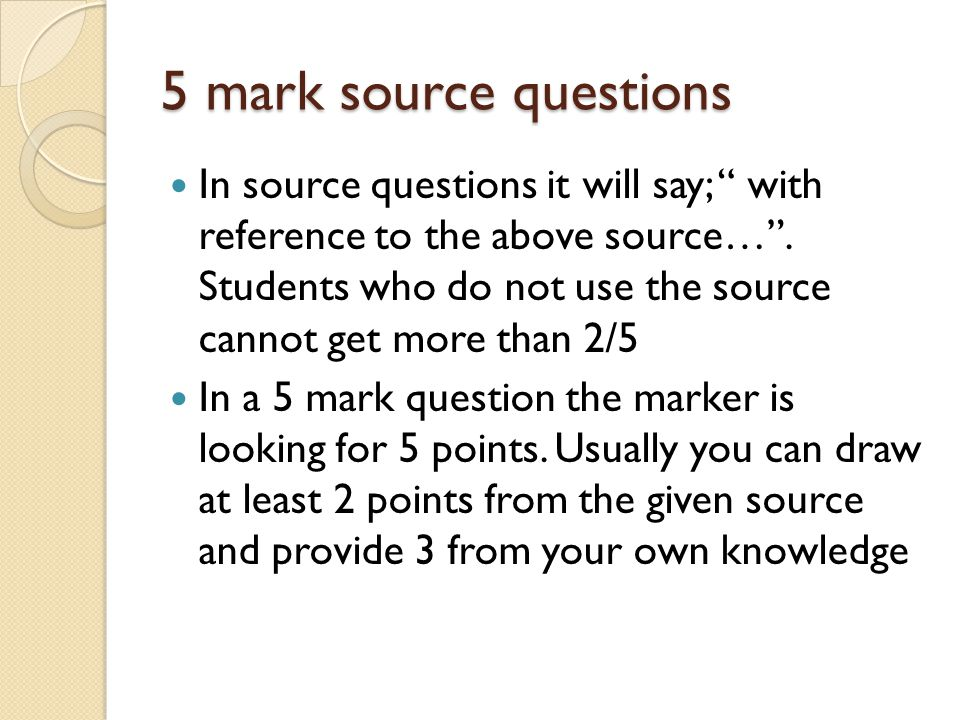 5 mark source questions In source questions it will say; with reference to the above source… .