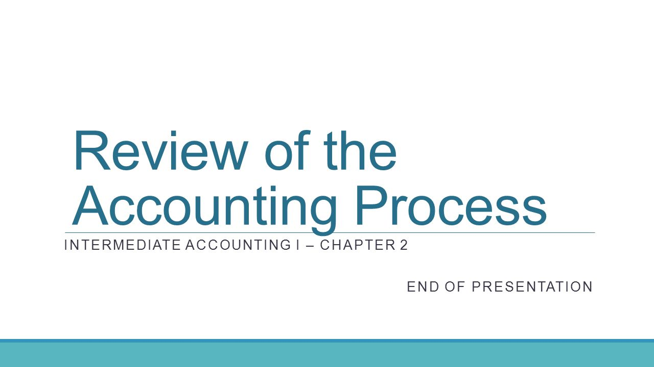 INTERMEDIATE ACCOUNTING I – CHAPTER 2 END OF PRESENTATION Review of the Accounting Process
