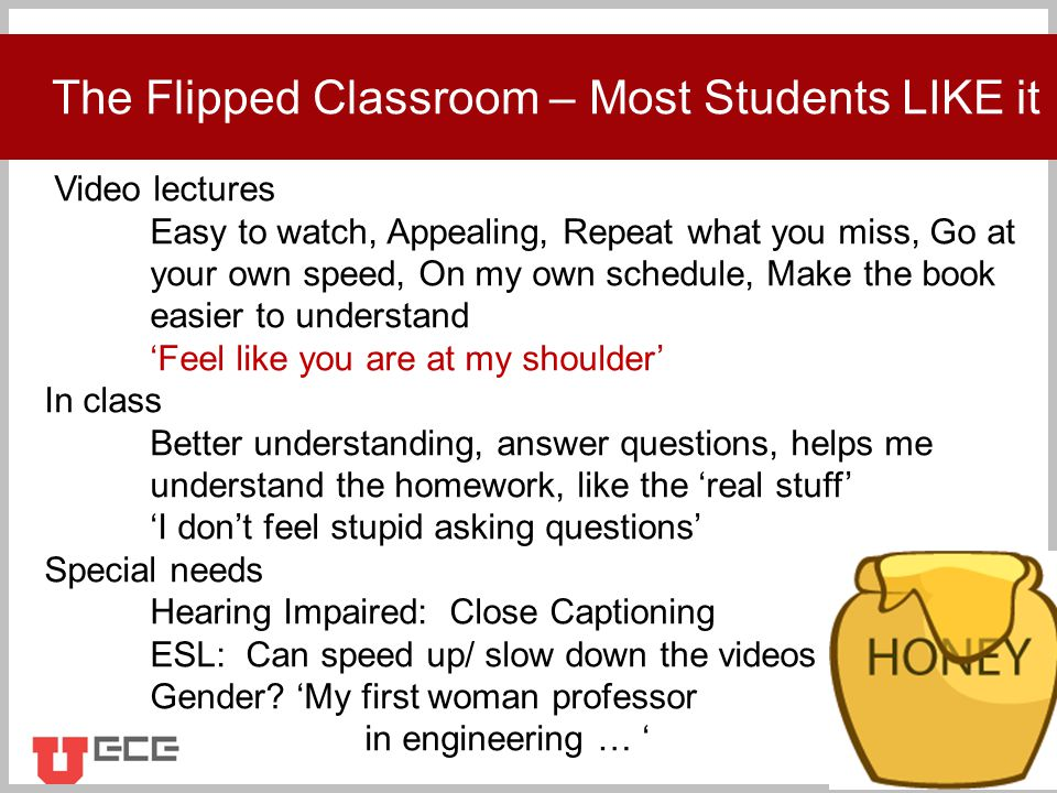 Click to add title The Flipped Classroom – Most Students LIKE it Video lectures Easy to watch, Appealing, Repeat what you miss, Go at your own speed, On my own schedule, Make the book easier to understand 'Feel like you are at my shoulder' In class Better understanding, answer questions, helps me understand the homework, like the 'real stuff' 'I don't feel stupid asking questions' Special needs Hearing Impaired: Close Captioning ESL: Can speed up/ slow down the videos Gender.