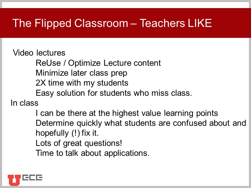 Click to add title The Flipped Classroom – Teachers LIKE Video lectures ReUse / Optimize Lecture content Minimize later class prep 2X time with my students Easy solution for students who miss class.