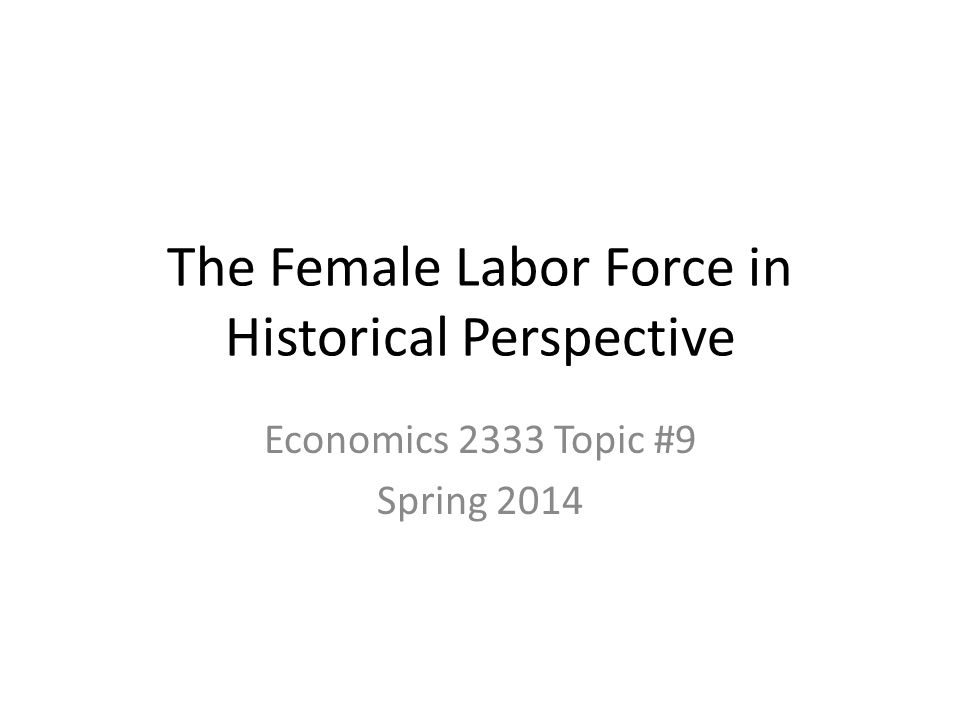 The Female Labor Force in Historical Perspective Economics 2333 Topic #9 Spring 2014