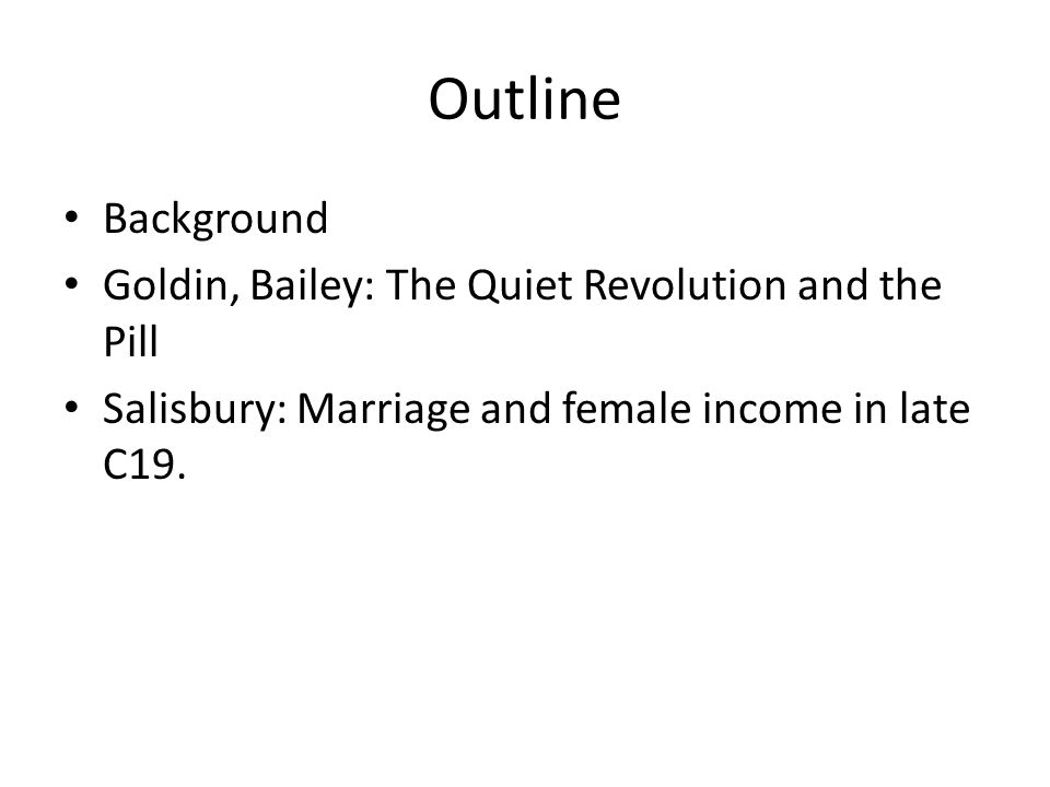 Outline Background Goldin, Bailey: The Quiet Revolution and the Pill Salisbury: Marriage and female income in late C19.