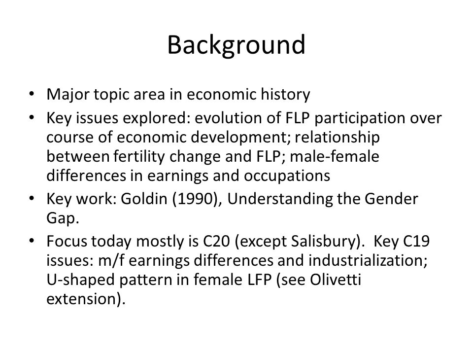 Background Major topic area in economic history Key issues explored: evolution of FLP participation over course of economic development; relationship between fertility change and FLP; male-female differences in earnings and occupations Key work: Goldin (1990), Understanding the Gender Gap.