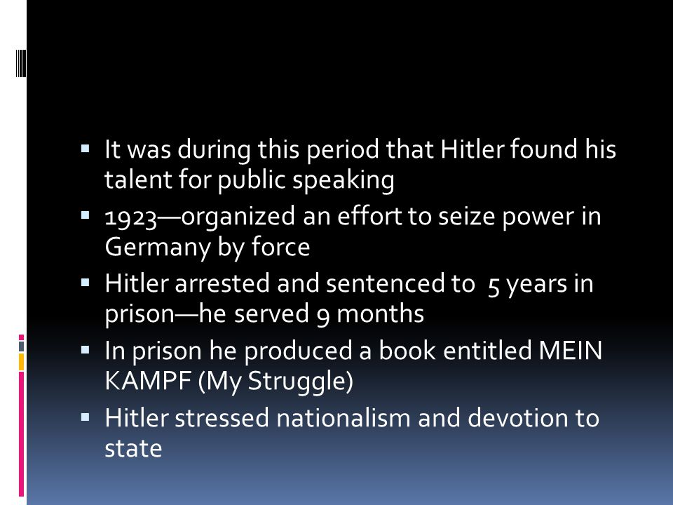  It was during this period that Hitler found his talent for public speaking  1923—organized an effort to seize power in Germany by force  Hitler arrested and sentenced to 5 years in prison—he served 9 months  In prison he produced a book entitled MEIN KAMPF (My Struggle)  Hitler stressed nationalism and devotion to state