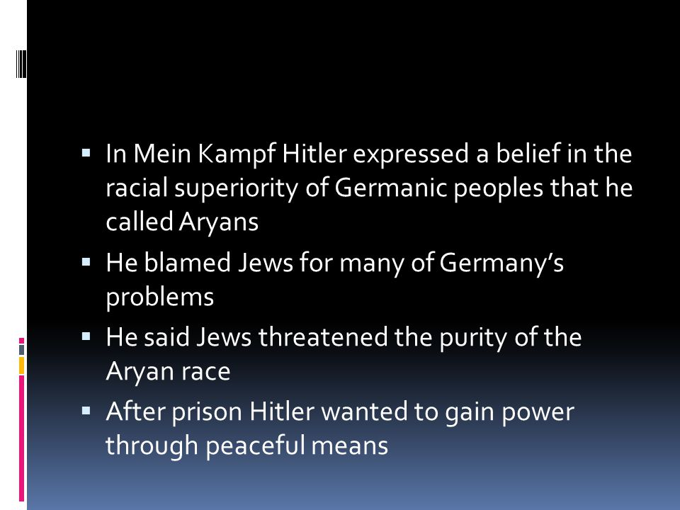  In Mein Kampf Hitler expressed a belief in the racial superiority of Germanic peoples that he called Aryans  He blamed Jews for many of Germany's problems  He said Jews threatened the purity of the Aryan race  After prison Hitler wanted to gain power through peaceful means