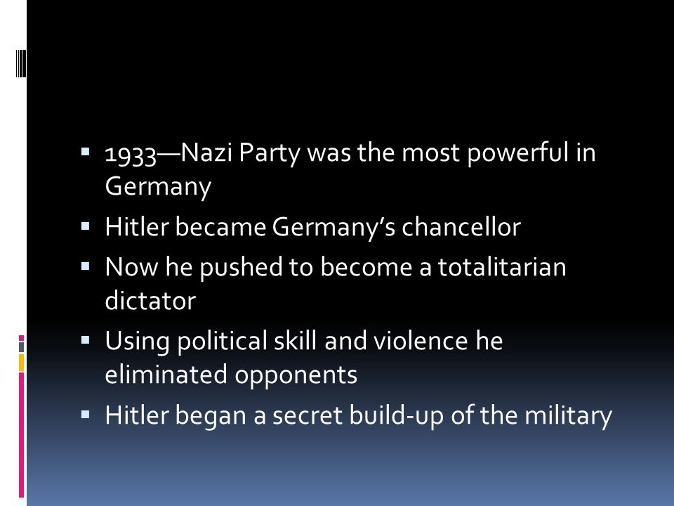  1933—Nazi Party was the most powerful in Germany  Hitler became Germany's chancellor  Now he pushed to become a totalitarian dictator  Using political skill and violence he eliminated opponents  Hitler began a secret build-up of the military