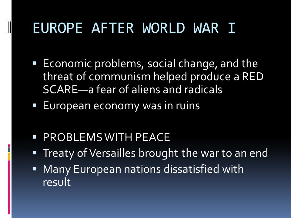 EUROPE AFTER WORLD WAR I  Economic problems, social change, and the threat of communism helped produce a RED SCARE—a fear of aliens and radicals  European economy was in ruins  PROBLEMS WITH PEACE  Treaty of Versailles brought the war to an end  Many European nations dissatisfied with result