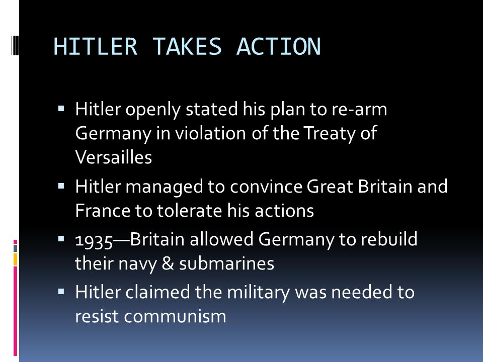 HITLER TAKES ACTION  Hitler openly stated his plan to re-arm Germany in violation of the Treaty of Versailles  Hitler managed to convince Great Britain and France to tolerate his actions  1935—Britain allowed Germany to rebuild their navy & submarines  Hitler claimed the military was needed to resist communism