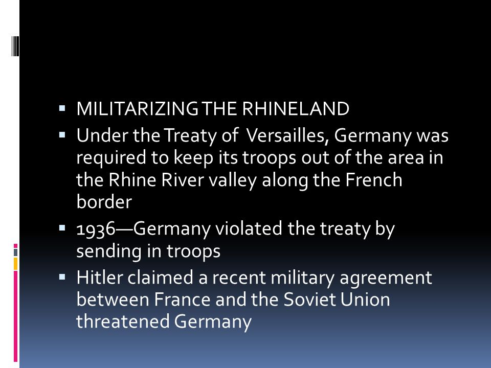  MILITARIZING THE RHINELAND  Under the Treaty of Versailles, Germany was required to keep its troops out of the area in the Rhine River valley along the French border  1936—Germany violated the treaty by sending in troops  Hitler claimed a recent military agreement between France and the Soviet Union threatened Germany