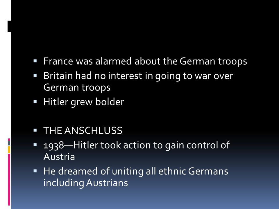  France was alarmed about the German troops  Britain had no interest in going to war over German troops  Hitler grew bolder  THE ANSCHLUSS  1938—Hitler took action to gain control of Austria  He dreamed of uniting all ethnic Germans including Austrians