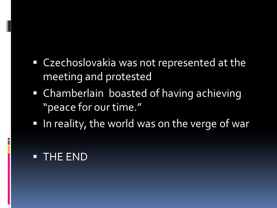 CCzechoslovakia was not represented at the meeting and protested CChamberlain boasted of having achieving peace for our time. IIn reality, the world was on the verge of war TTHE END