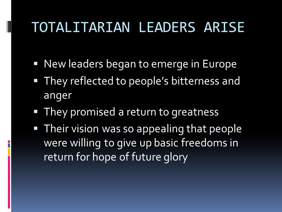 TOTALITARIAN LEADERS ARISE  New leaders began to emerge in Europe  They reflected to people's bitterness and anger  They promised a return to greatness  Their vision was so appealing that people were willing to give up basic freedoms in return for hope of future glory