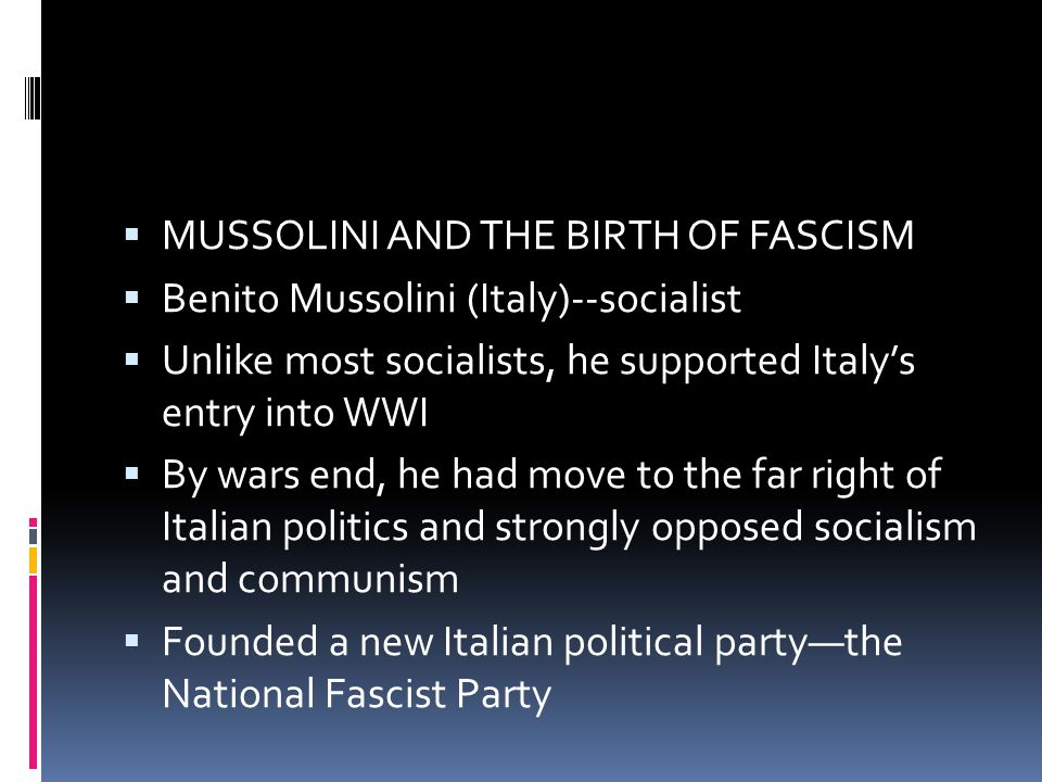  MUSSOLINI AND THE BIRTH OF FASCISM  Benito Mussolini (Italy)--socialist  Unlike most socialists, he supported Italy's entry into WWI  By wars end, he had move to the far right of Italian politics and strongly opposed socialism and communism  Founded a new Italian political party—the National Fascist Party