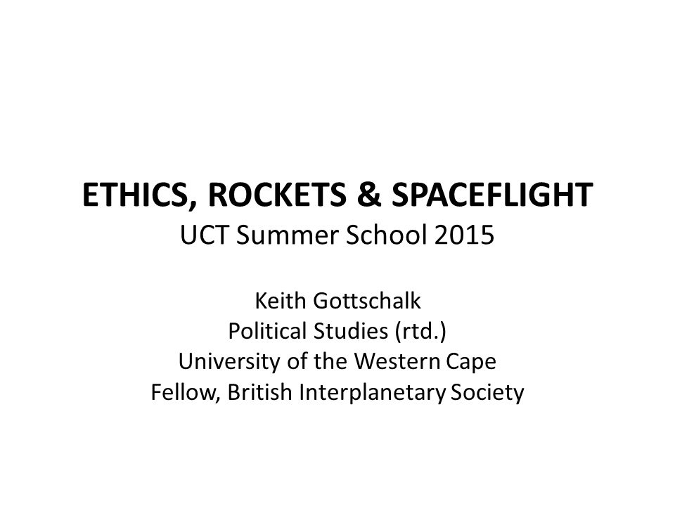 ETHICS, ROCKETS & SPACEFLIGHT UCT Summer School 2015 Keith Gottschalk Political Studies (rtd.) University of the Western Cape Fellow, British Interplanetary Society