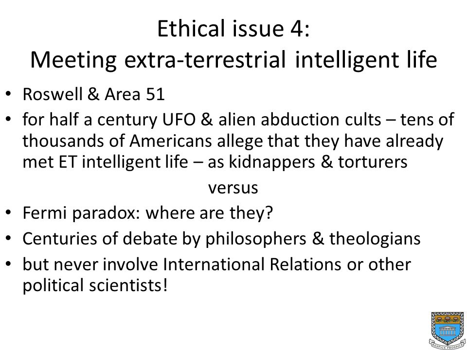 Ethical issue 4: Meeting extra-terrestrial intelligent life Roswell & Area 51 for half a century UFO & alien abduction cults – tens of thousands of Americans allege that they have already met ET intelligent life – as kidnappers & torturers versus Fermi paradox: where are they.