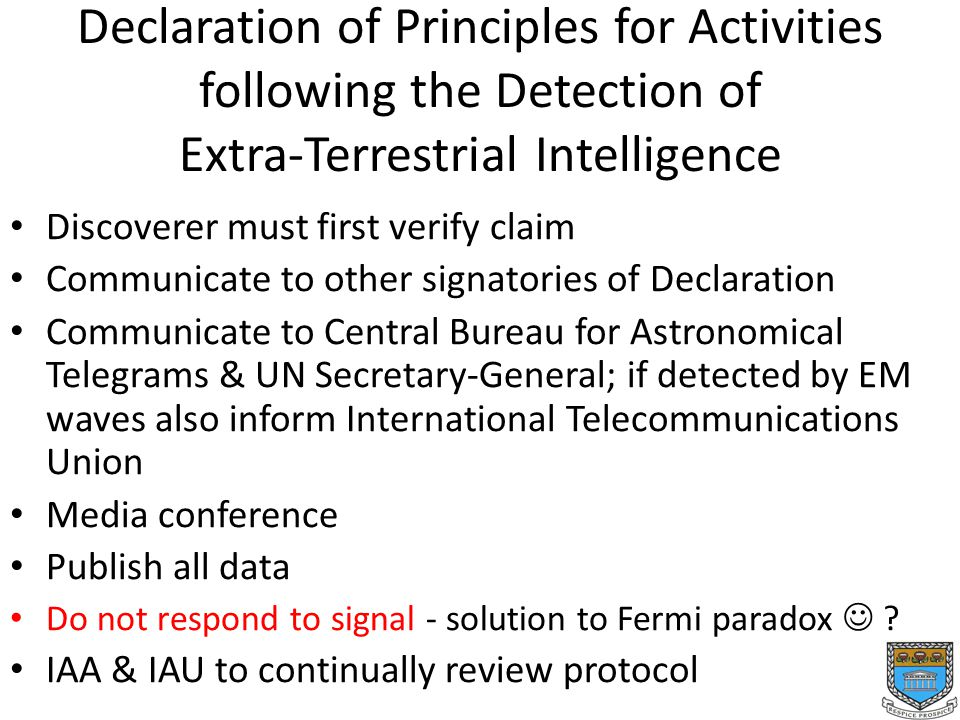 Declaration of Principles for Activities following the Detection of Extra-Terrestrial Intelligence Discoverer must first verify claim Communicate to other signatories of Declaration Communicate to Central Bureau for Astronomical Telegrams & UN Secretary-General; if detected by EM waves also inform International Telecommunications Union Media conference Publish all data Do not respond to signal - solution to Fermi paradox .