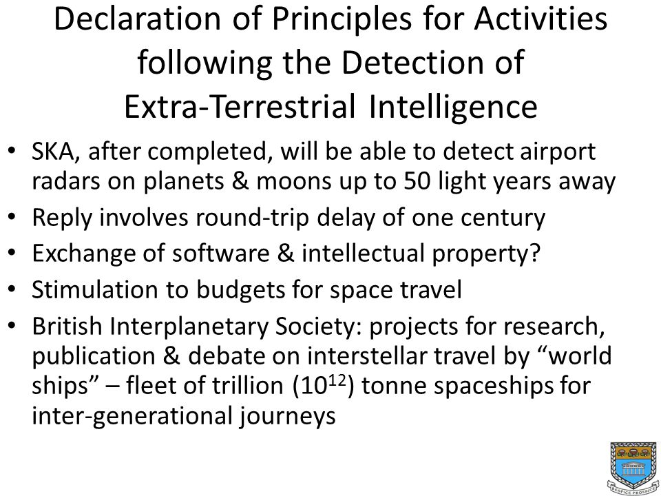 Declaration of Principles for Activities following the Detection of Extra-Terrestrial Intelligence SKA, after completed, will be able to detect airport radars on planets & moons up to 50 light years away Reply involves round-trip delay of one century Exchange of software & intellectual property.
