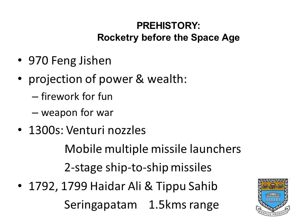 970 Feng Jishen projection of power & wealth: – firework for fun – weapon for war 1300s: Venturi nozzles Mobile multiple missile launchers 2-stage ship-to-ship missiles 1792, 1799 Haidar Ali & Tippu Sahib Seringapatam 1.5kms range PREHISTORY: Rocketry before the Space Age