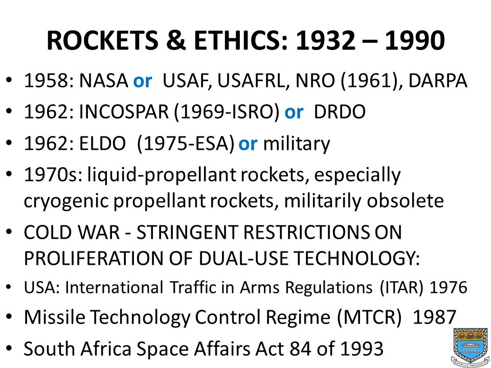 ROCKETS & ETHICS: 1932 – 1990 1958: NASA or USAF, USAFRL, NRO (1961), DARPA 1962: INCOSPAR (1969-ISRO) or DRDO 1962: ELDO (1975-ESA) or military 1970s: liquid-propellant rockets, especially cryogenic propellant rockets, militarily obsolete COLD WAR - STRINGENT RESTRICTIONS ON PROLIFERATION OF DUAL-USE TECHNOLOGY: USA: International Traffic in Arms Regulations (ITAR) 1976 Missile Technology Control Regime (MTCR) 1987 South Africa Space Affairs Act 84 of 1993