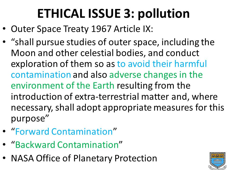 ETHICAL ISSUE 3: pollution Outer Space Treaty 1967 Article IX: shall pursue studies of outer space, including the Moon and other celestial bodies, and conduct exploration of them so as to avoid their harmful contamination and also adverse changes in the environment of the Earth resulting from the introduction of extra-terrestrial matter and, where necessary, shall adopt appropriate measures for this purpose Forward Contamination Backward Contamination NASA Office of Planetary Protection