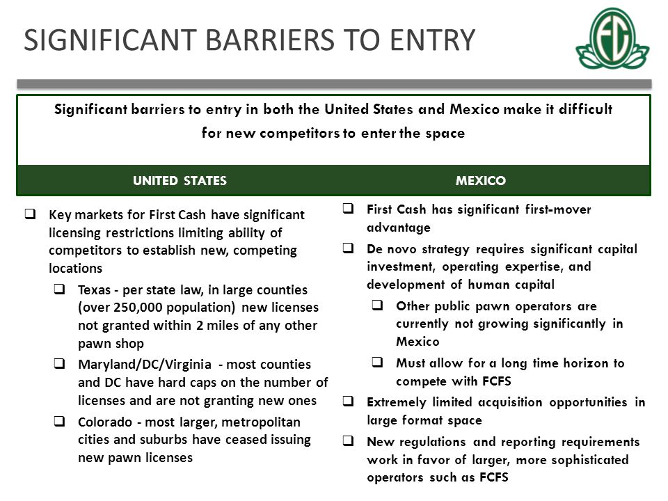 SIGNIFICANT BARRIERS TO ENTRY 11 MEXICOUNITED STATES  Key markets for First Cash have significant licensing restrictions limiting ability of competit