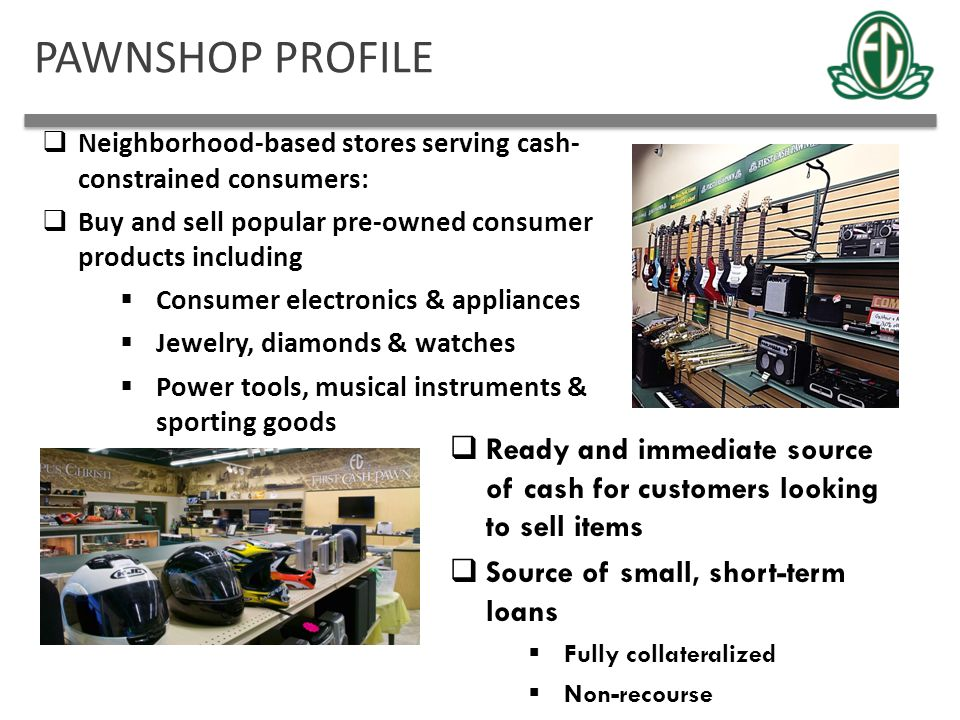 PAWNSHOP PROFILE  Neighborhood-based stores serving cash- constrained consumers:  Buy and sell popular pre-owned consumer products including  Consu