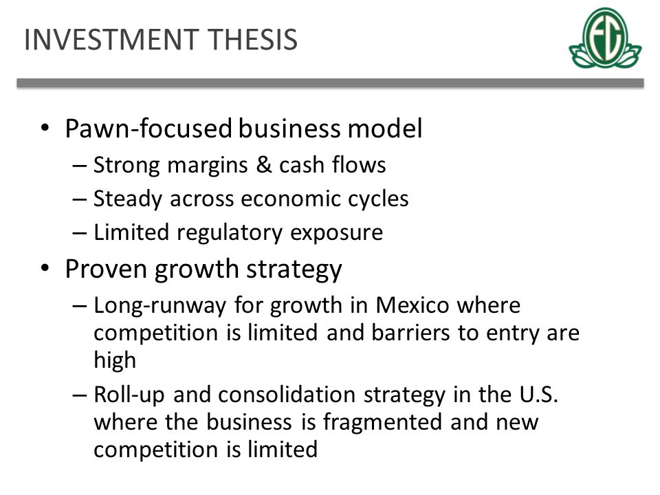 INVESTMENT THESIS Pawn-focused business model – Strong margins & cash flows – Steady across economic cycles – Limited regulatory exposure Proven growt