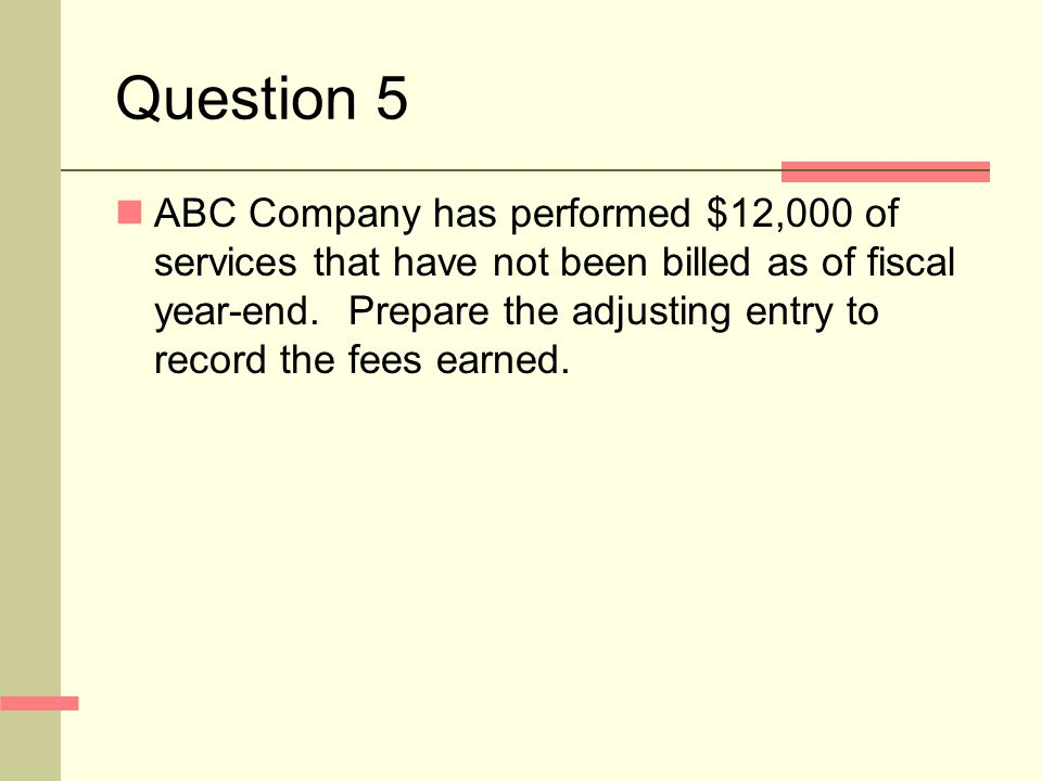 Question 5 ABC Company has performed $12,000 of services that have not been billed as of fiscal year-end.