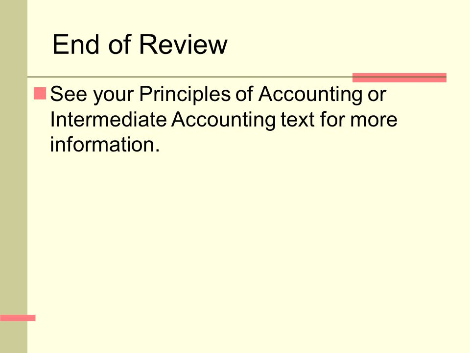 End of Review See your Principles of Accounting or Intermediate Accounting text for more information.